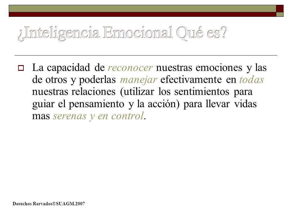 Derechos Rervados©SUAGM.2007 La capacidad de reconocer nuestras emociones y las de otros y poderlas manejar efectivamente en todas nuestras relaciones