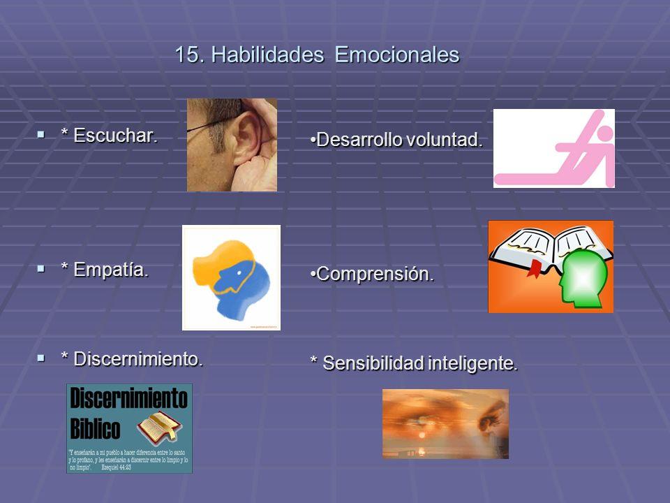 15. Habilidades Emocionales * Escuchar. * Escuchar. * Empatía. * Empatía. * Discernimiento. * Discernimiento. Desarrollo voluntad.Desarrollo voluntad.