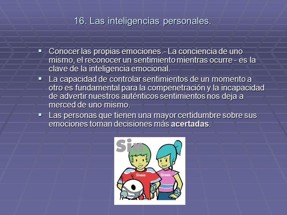 16. Las inteligencias personales. Conocer las propias emociones.- La conciencia de uno mismo, el reconocer un sentimiento mientras ocurre - es la clav