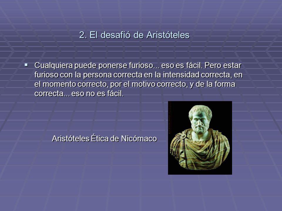 2. El desafió de Aristóteles Cualquiera puede ponerse furioso... eso es fácil. Pero estar furioso con la persona correcta en la intensidad correcta, e