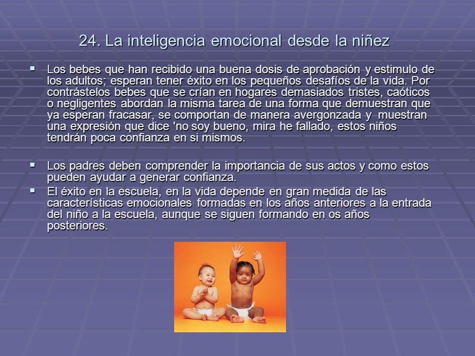 24. La inteligencia emocional desde la niñez Los bebes que han recibido una buena dosis de aprobación y estimulo de los adultos; esperan tener éxito e