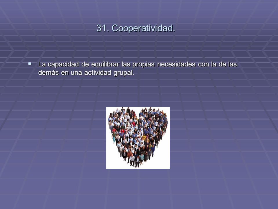 31. Cooperatividad. La capacidad de equilibrar las propias necesidades con la de las demás en una actividad grupal. La capacidad de equilibrar las pro
