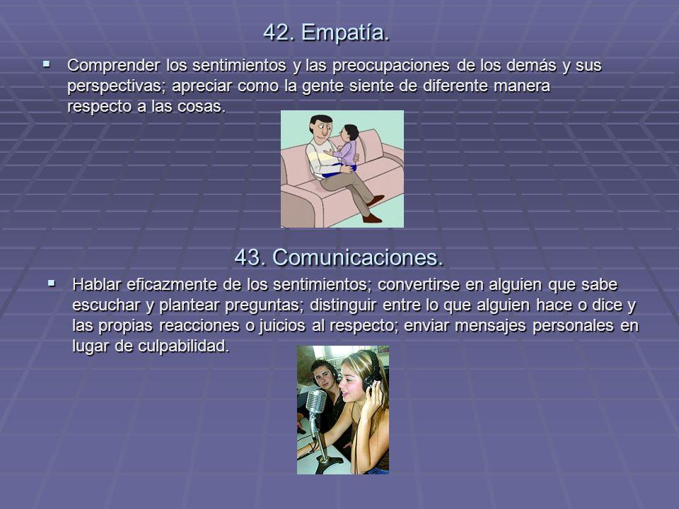 42. Empatía. Comprender los sentimientos y las preocupaciones de los demás y sus perspectivas; apreciar como la gente siente de diferente manera respe