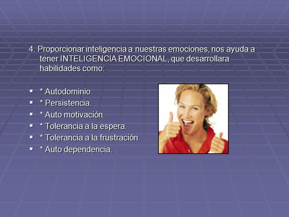 4. Proporcionar inteligencia a nuestras emociones, nos ayuda a tener INTELIGENCIA EMOCIONAL, que desarrollara habilidades como: * Autodominio. * Autod