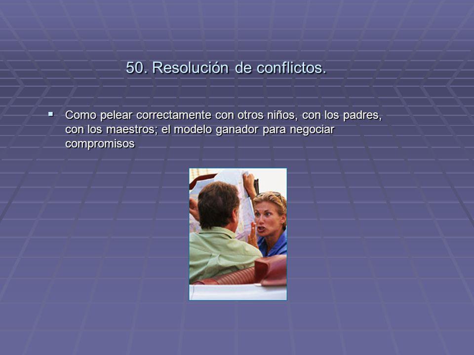 50. Resolución de conflictos. Como pelear correctamente con otros niños, con los padres, con los maestros; el modelo ganador para negociar compromisos