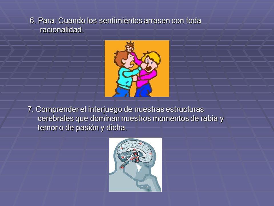 6. Para: Cuando los sentimientos arrasen con toda racionalidad. 7. Comprender el interjuego de nuestras estructuras cerebrales que dominan nuestros mo