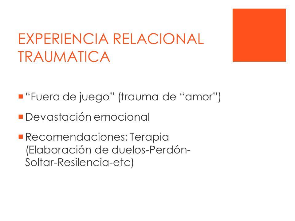 EXPERIENCIA RELACIONAL TRAUMATICA Fuera de juego (trauma de amor) Devastación emocional Recomendaciones: Terapia (Elaboración de duelos-Perdón- Soltar