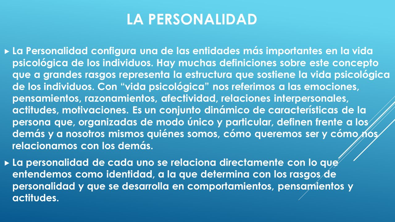 LA PERSONALIDAD La Personalidad configura una de las entidades más importantes en la vida psicológica de los individuos. Hay muchas definiciones sobre