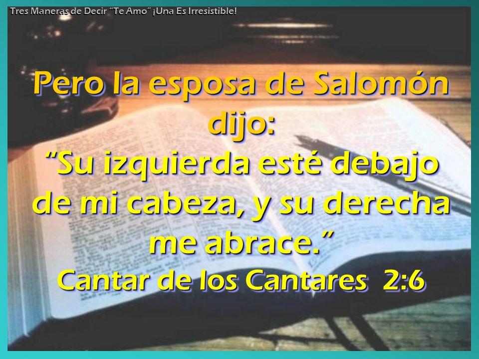 Pero la esposa de Salomón dijo: Su izquierda esté debajo de mi cabeza, y su derecha me abrace.Su izquierda esté debajo de mi cabeza, y su derecha me a