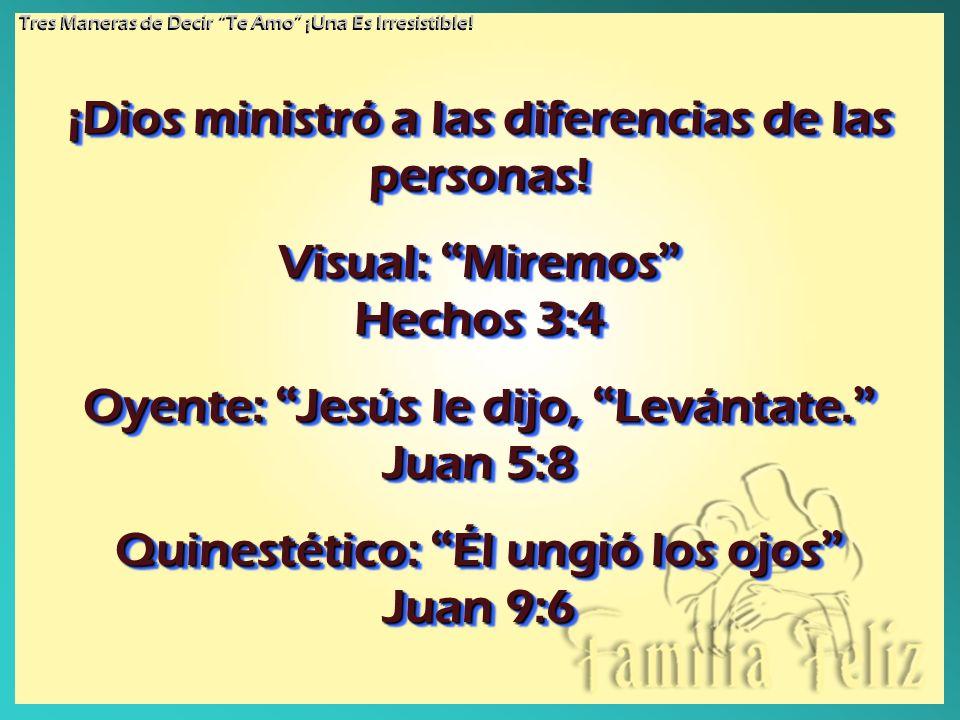 ¡Dios ministró a las diferencias de las personas! Visual: Miremos Hechos 3:4 Oyente: Jesús le dijo, Levántate. Juan 5:8 Quinestético: Él ungió los ojo