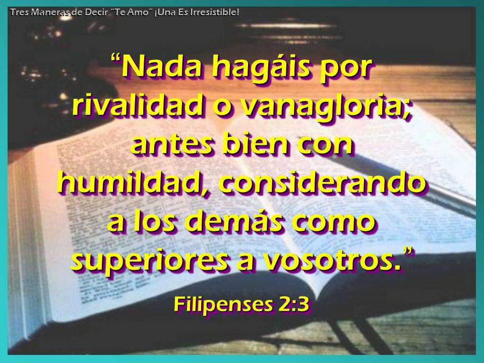 Nada hagáis por rivalidad o vanagloria; antes bien con humildad, considerando a los demás como superiores a vosotros.