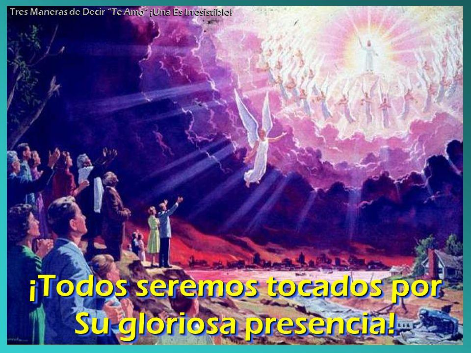 ¡Todos seremos tocados por Su gloriosa presencia.¡Todos seremos tocados por Su gloriosa presencia.