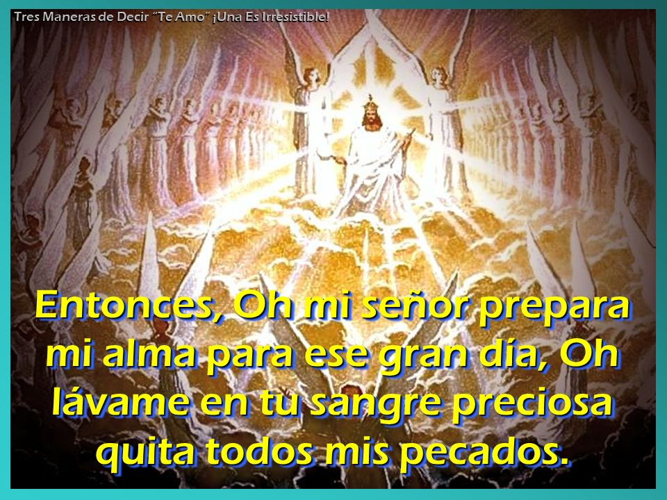 Entonces, Oh mi señor prepara mi alma para ese gran día, Oh lávame en tu sangre preciosa quita todos mis pecados.