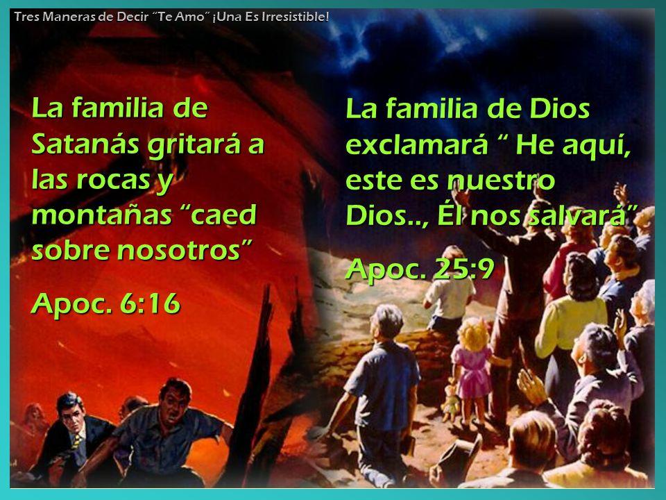 La familia de Satanás gritará a las rocas y montañas caed sobre nosotros Apoc. 6:16 La familia de Dios exclamará He aquí, este es nuestro Dios.., Él n
