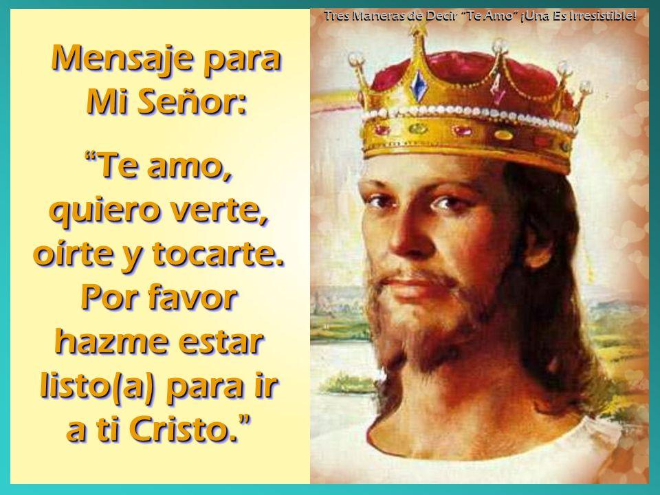 Mensaje para Mi Señor: Te amo, quiero verte, oírte y tocarte. Por favor hazme estar listo(a) para ir a ti Cristo. Te amo, quiero verte, oírte y tocart