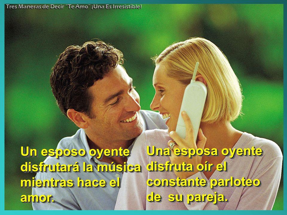 Un esposo oyente disfrutará la música mientras hace el amor. Una esposa oyente disfruta oír el constante parloteo de su pareja. Tres Maneras de Decir