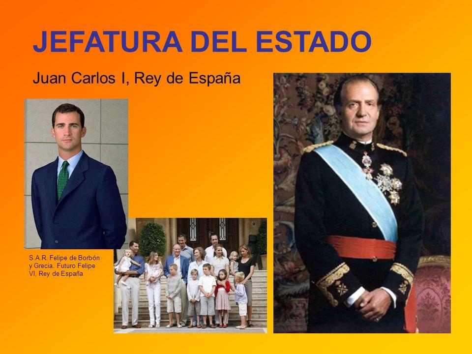 JEFATURA DEL ESTADO Juan Carlos I, Rey de España S.A.R. Felipe de Borbón y Grecia. Futuro Felipe VI, Rey de España