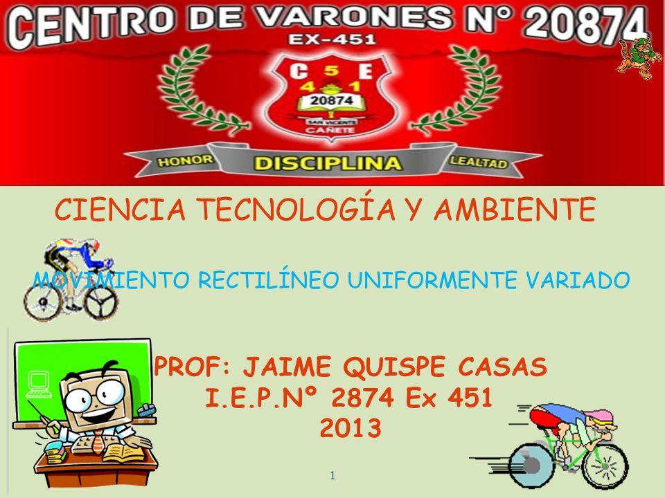 PROF: JAIME QUISPE CASAS I.E.P.Nº 2874 Ex 451 2013 CIENCIA TECNOLOGÍA Y AMBIENTE 1 MOVIMIENTO RECTILÍNEO UNIFORMENTE VARIADO