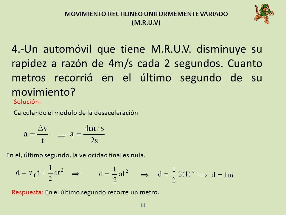 MOVIMIENTO RECTILINEO UNIFORMEMENTE VARIADO (M.R.U.V) 4.-Un automóvil que tiene M.R.U.V. disminuye su rapidez a razón de 4m/s cada 2 segundos. Cuanto