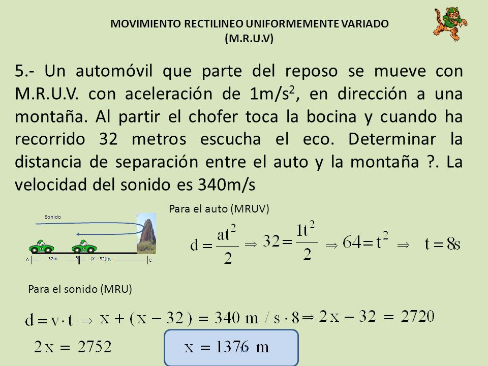 MOVIMIENTO RECTILINEO UNIFORMEMENTE VARIADO (M.R.U.V) 5.- Un automóvil que parte del reposo se mueve con M.R.U.V. con aceleración de 1m/s 2, en direcc
