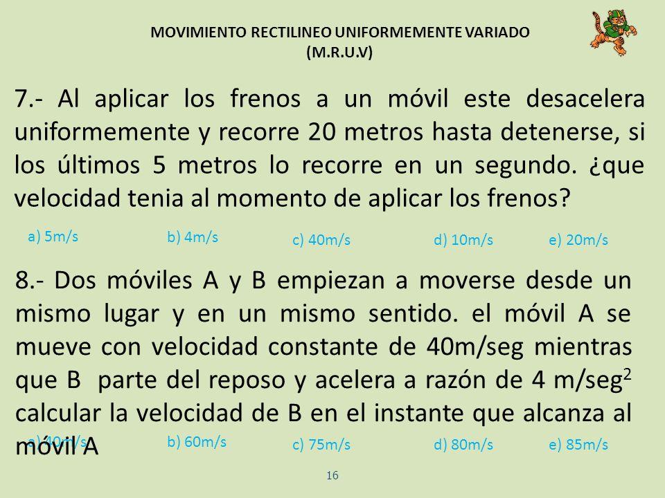 MOVIMIENTO RECTILINEO UNIFORMEMENTE VARIADO (M.R.U.V) 16 7.- Al aplicar los frenos a un móvil este desacelera uniformemente y recorre 20 metros hasta