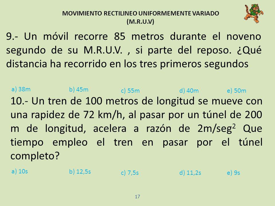 MOVIMIENTO RECTILINEO UNIFORMEMENTE VARIADO (M.R.U.V) 17 9.- Un móvil recorre 85 metros durante el noveno segundo de su M.R.U.V., si parte del reposo.