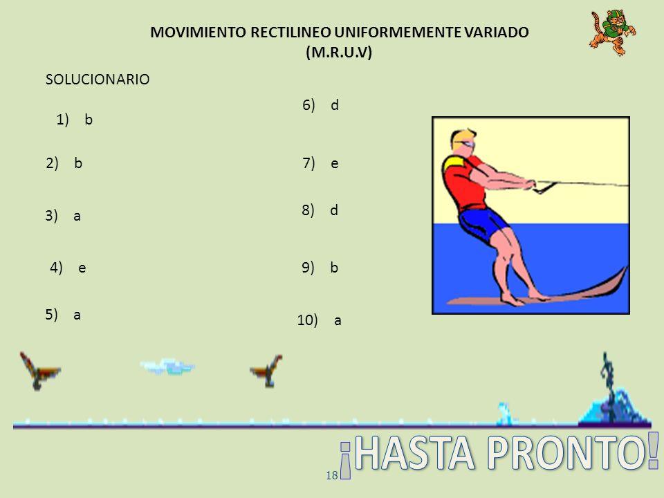 MOVIMIENTO RECTILINEO UNIFORMEMENTE VARIADO (M.R.U.V) 18 SOLUCIONARIO 6) d 2) b 3) a 4) e 5) a 1) b 7) e 8) d 9) b 10) a