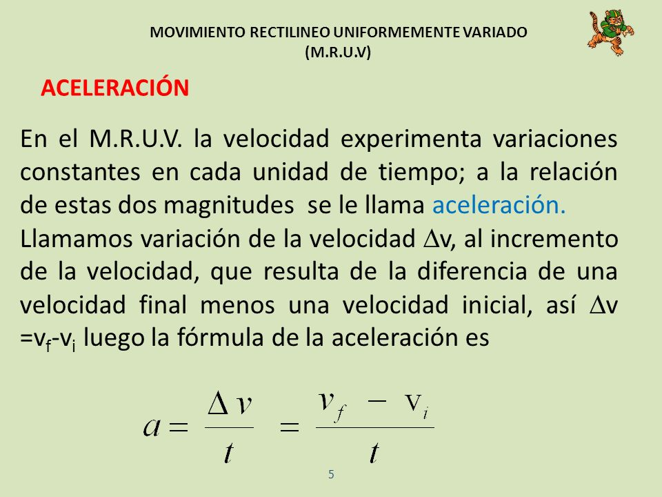 MOVIMIENTO RECTILINEO UNIFORMEMENTE VARIADO (M.R.U.V) ACELERACIÓN En el M.R.U.V. la velocidad experimenta variaciones constantes en cada unidad de tie