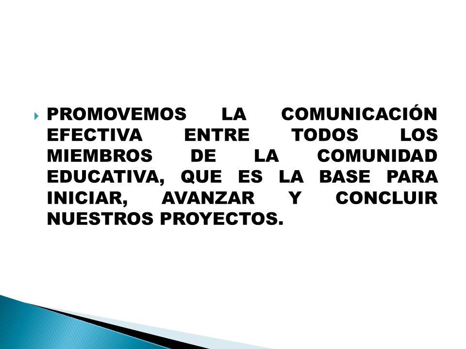 PROMOVEMOS LA COMUNICACIÓN EFECTIVA ENTRE TODOS LOS MIEMBROS DE LA COMUNIDAD EDUCATIVA, QUE ES LA BASE PARA INICIAR, AVANZAR Y CONCLUIR NUESTROS PROYE