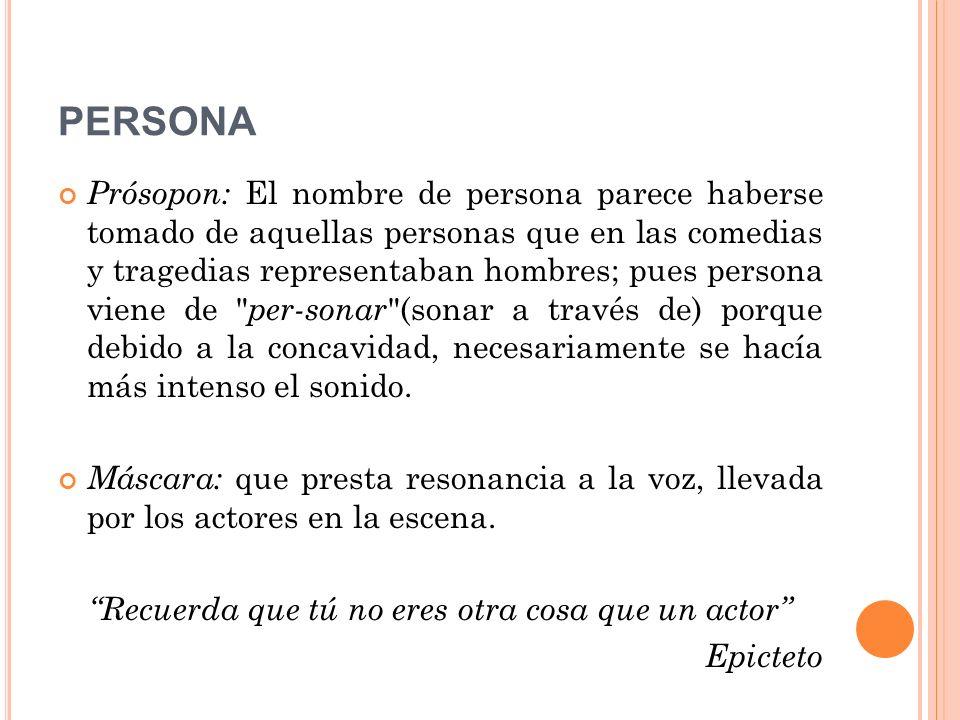PERSONA Prósopon: El nombre de persona parece haberse tomado de aquellas personas que en las comedias y tragedias representaban hombres; pues persona