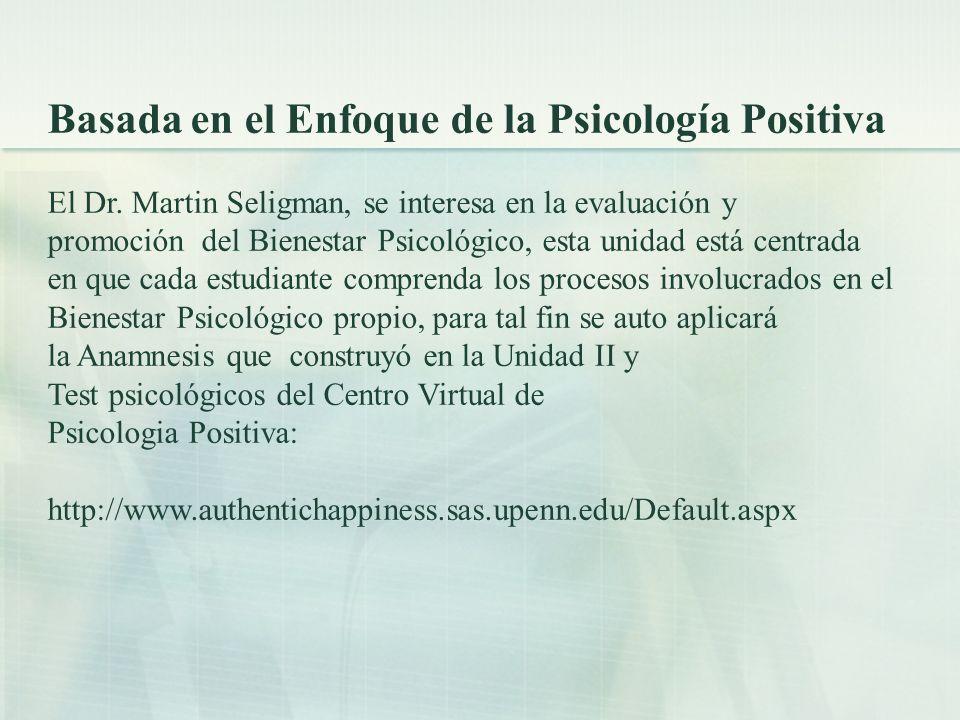 Basada en el Enfoque de la Psicología Positiva El Dr. Martin Seligman, se interesa en la evaluación y promoción del Bienestar Psicológico, esta unidad