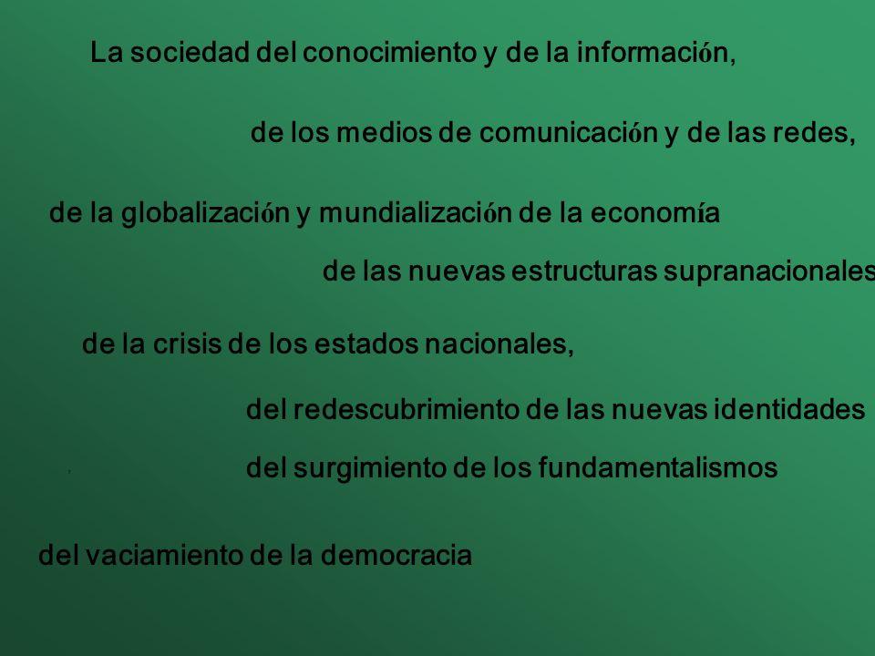 La sociedad del conocimiento y de la informaci ó n, de los medios de comunicaci ó n y de las redes, de la globalizaci ó n y mundializaci ó n de la econom í a, de las nuevas estructuras supranacionales, del redescubrimiento de las nuevas identidades del surgimiento de los fundamentalismos del vaciamiento de la democracia de la crisis de los estados nacionales,