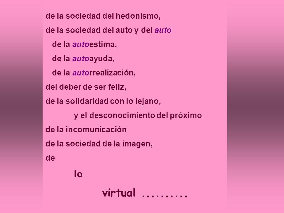 de la sociedad del hedonismo, de la sociedad del auto y del auto de la autoestima, de la autoayuda, de la autorrealización, del deber de ser feliz, de la solidaridad con lo lejano, y el desconocimiento del próximo de la incomunicación de la sociedad de la imagen, de lo virtual..........