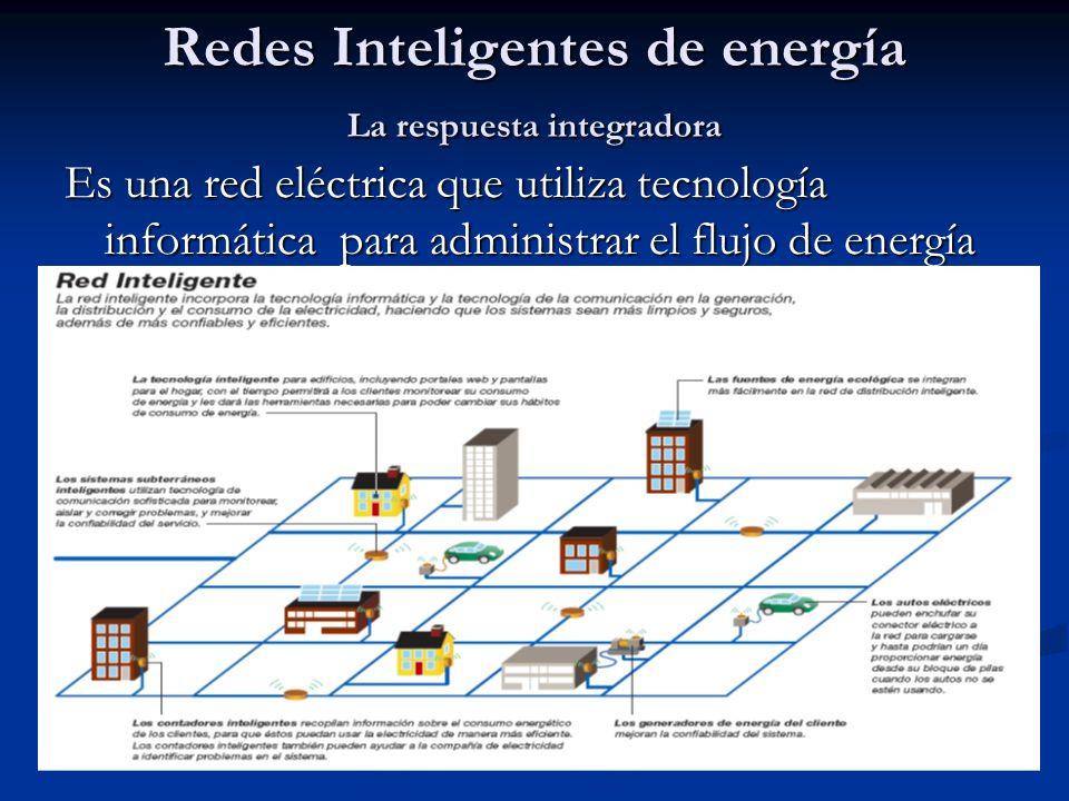 Redes Inteligentes de energía La respuesta integradora Es una red eléctrica que utiliza tecnología informática para administrar el flujo de energía