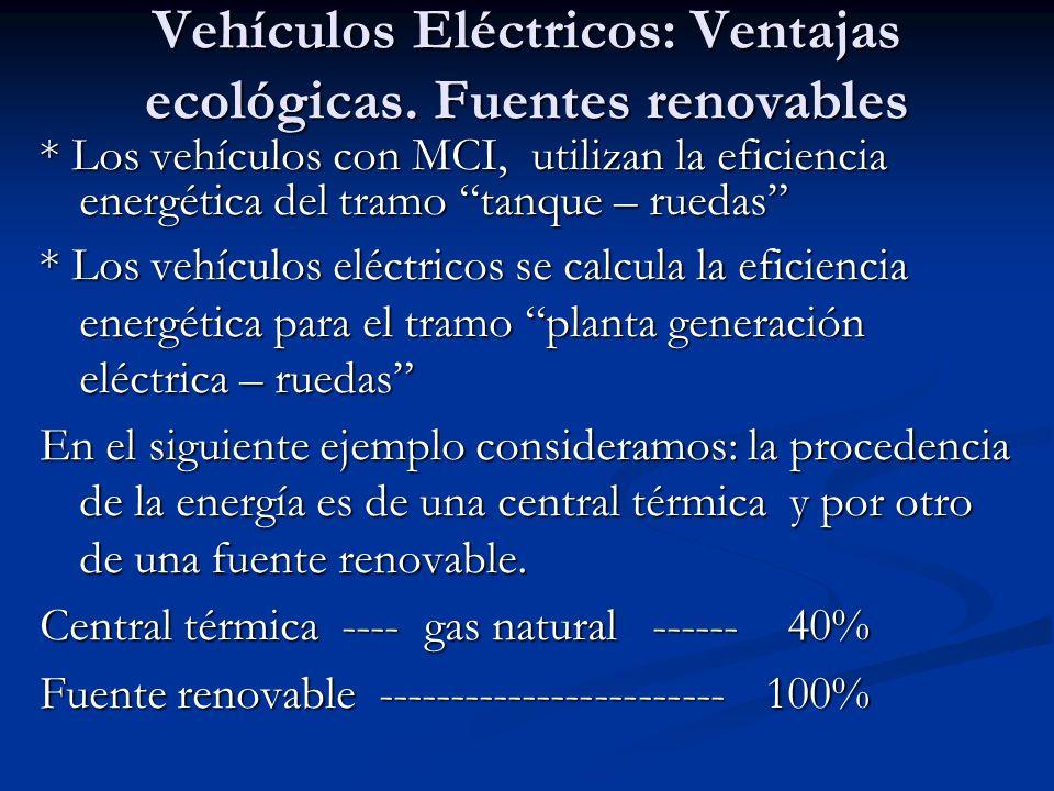 Vehículos Eléctricos: Ventajas ecológicas. Fuentes renovables * Los vehículos con MCI, utilizan la eficiencia energética del tramo tanque – ruedas * L