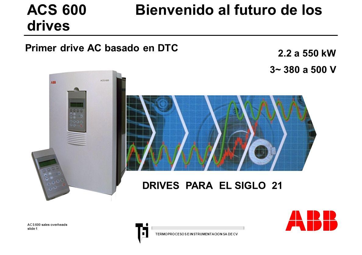 ACS 600 sales overheads slide 1 TERMOPROCESOS E INSTRUMENTACION SA DE CV ACS 600 Bienvenido al futuro de los drives 2.2 a 550 kW 3~ 380 a 500 V Primer
