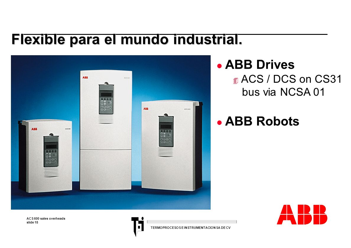 ACS 600 sales overheads slide 18 TERMOPROCESOS E INSTRUMENTACION SA DE CV Flexible para el mundo industrial. l ABB Drives 4 ACS / DCS on CS31 bus via