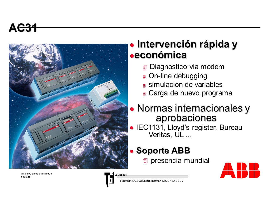 ACS 600 sales overheads slide 25 TERMOPROCESOS E INSTRUMENTACION SA DE CV AC31 AC31 l Intervención rápida y l económica 4 Diagnostico via modem 4 On-l
