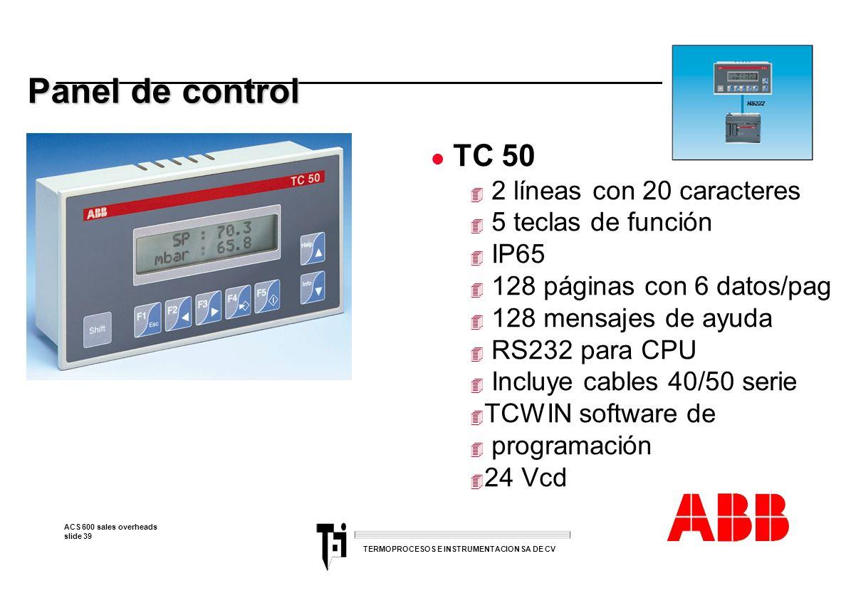 ACS 600 sales overheads slide 39 TERMOPROCESOS E INSTRUMENTACION SA DE CV Panel de control l TC 50 4 2 líneas con 20 caracteres 4 5 teclas de función