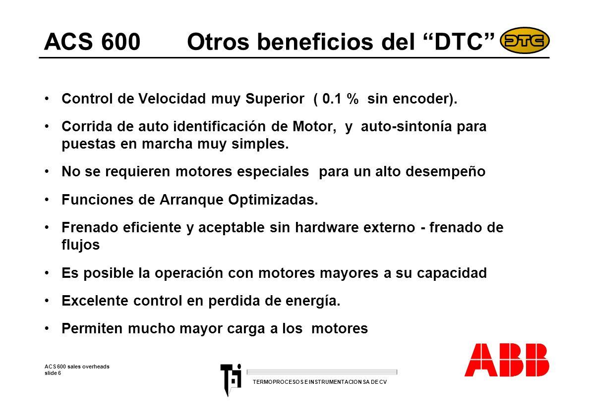 ACS 600 sales overheads slide 7 TERMOPROCESOS E INSTRUMENTACION SA DE CV ACS 600 Cumple con estándares mundiales Diseño basado en estándares de EUA para: –Maquinaria –Bajo Voltaje –Estándares electromagnéticos ACS 600 cumple con los estándares Europeos porque: –Incluye un Filtro RFI –Unidad certificada como Estándar con Instalación adecuada