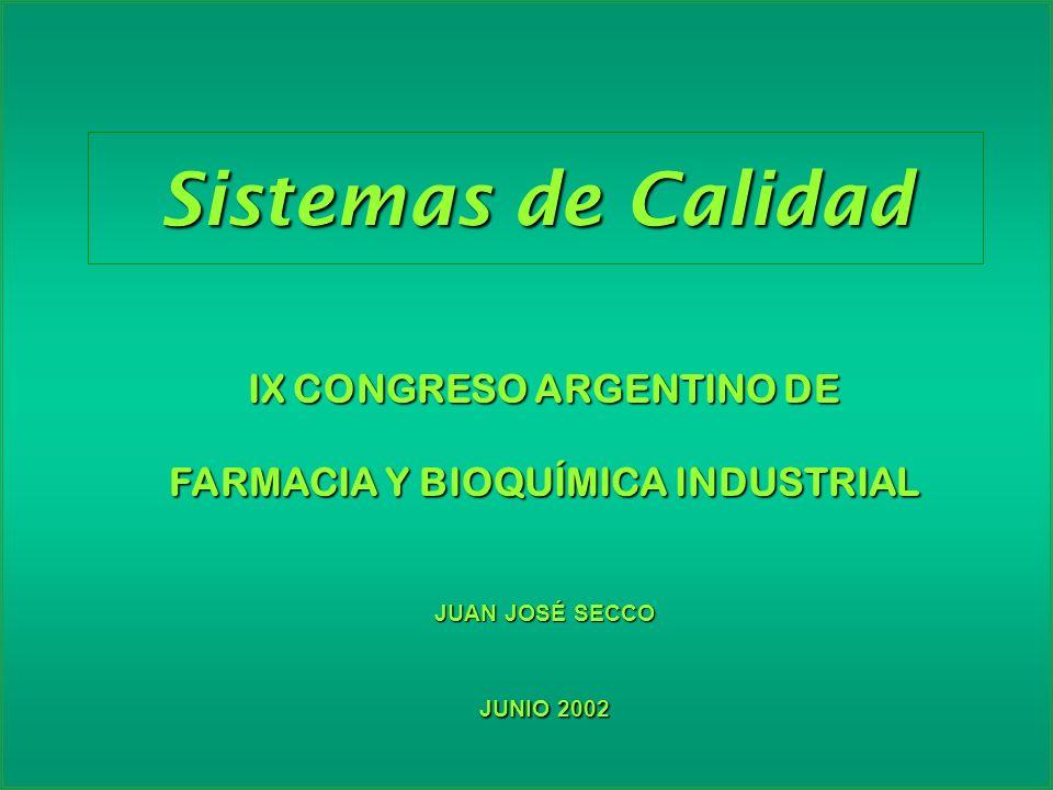 Sistemas de Calidad IX CONGRESO ARGENTINO DE FARMACIA Y BIOQUÍMICA INDUSTRIAL JUAN JOSÉ SECCO JUNIO 2002