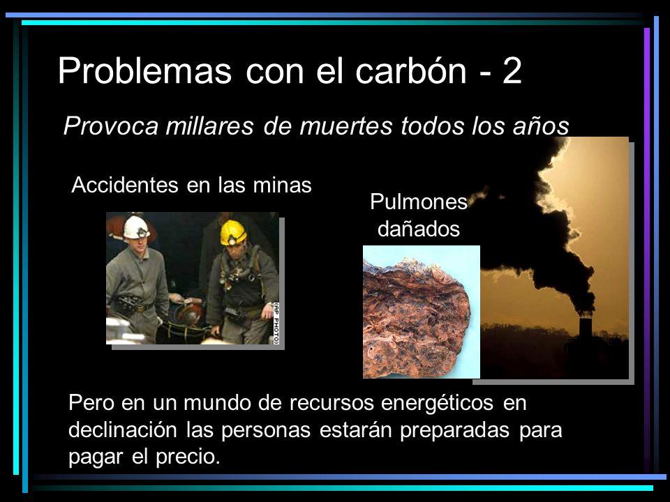 Problemas con el carbón - 2 Provoca millares de muertes todos los años Accidentes en las minas Pulmones dañados Pero en un mundo de recursos energéticos en declinación las personas estarán preparadas para pagar el precio.