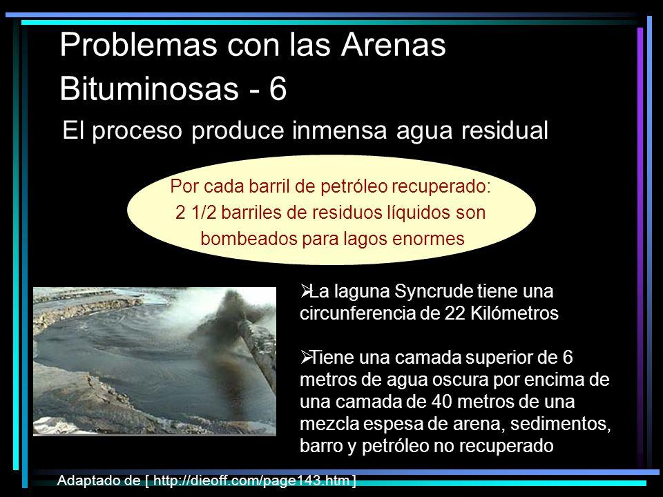 Problemas con las Arenas Bituminosas - 6 El proceso produce inmensa agua residual Adaptado de [ http://dieoff.com/page143.htm ] La laguna Syncrude tiene una circunferencia de 22 Kilómetros Tiene una camada superior de 6 metros de agua oscura por encima de una camada de 40 metros de una mezcla espesa de arena, sedimentos, barro y petróleo no recuperado Por cada barril de petróleo recuperado: 2 1/2 barriles de residuos líquidos son bombeados para lagos enormes