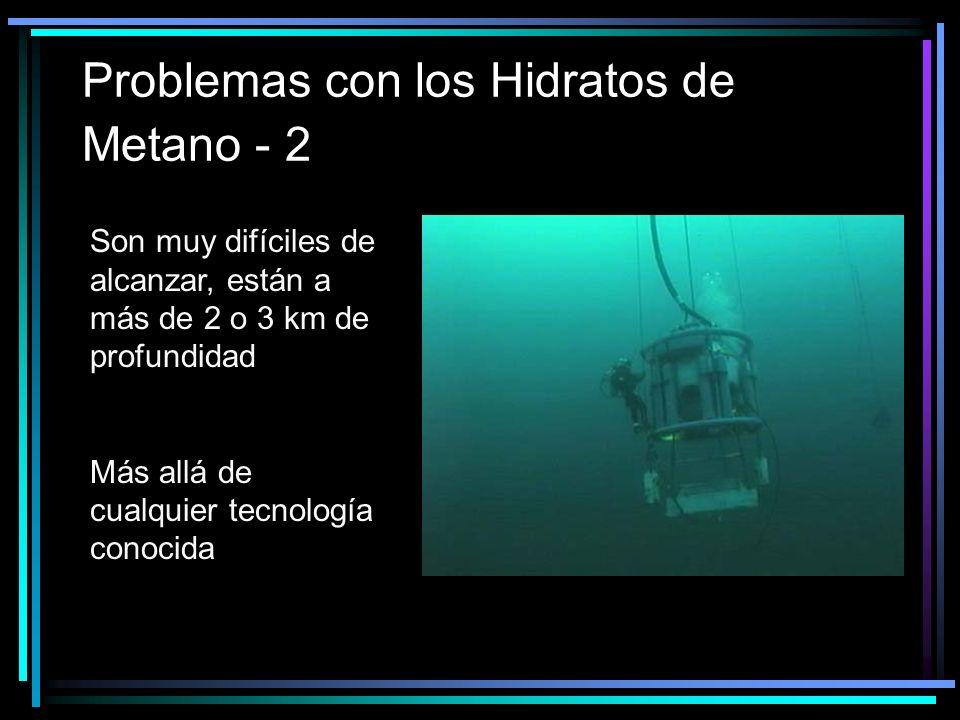 Problemas con los Hidratos de Metano - 2 Son muy difíciles de alcanzar, están a más de 2 o 3 km de profundidad Más allá de cualquier tecnología conocida