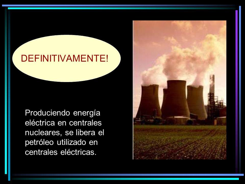 Produciendo energía eléctrica en centrales nucleares, se libera el petróleo utilizado en centrales eléctricas.