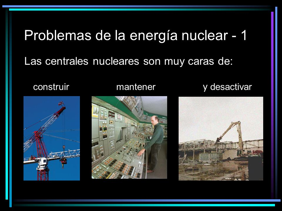 Problemas de la energía nuclear - 1 Las centrales nucleares son muy caras de: construir mantener y desactivar