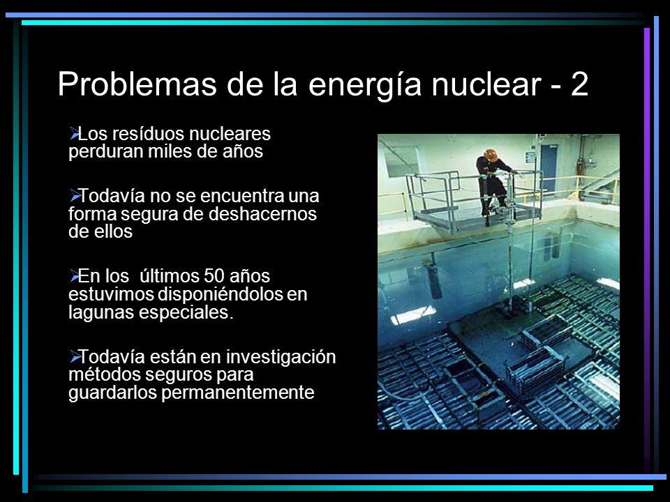 Problemas de la energía nuclear - 2 Los resíduos nucleares perduran miles de años Todavía no se encuentra una forma segura de deshacernos de ellos En los últimos 50 años estuvimos disponiéndolos en lagunas especiales.