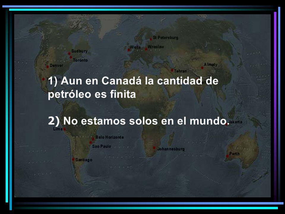 1) Aun en Canadá la cantidad de petróleo es finita 2) No estamos solos en el mundo.