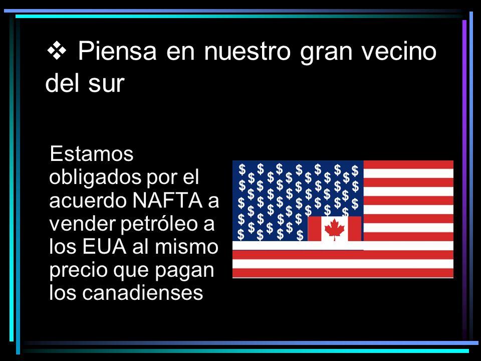 Piensa en nuestro gran vecino del sur Estamos obligados por el acuerdo NAFTA a vender petróleo a los EUA al mismo precio que pagan los canadienses