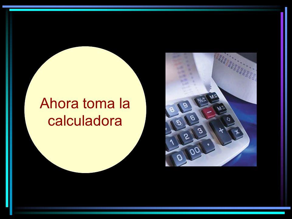 Now get your calculator out. Ahora toma la calculadora